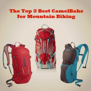 Stay Hydrated: The Top 3 Best CamelBaks for Mountain Biking That I Love