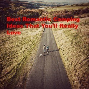 Best Romantic Camping Ideas That You'll Really Love