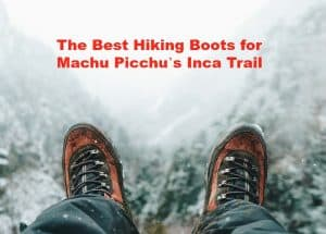 The Best Hiking Boots for Machu Picchu's Inca Trail