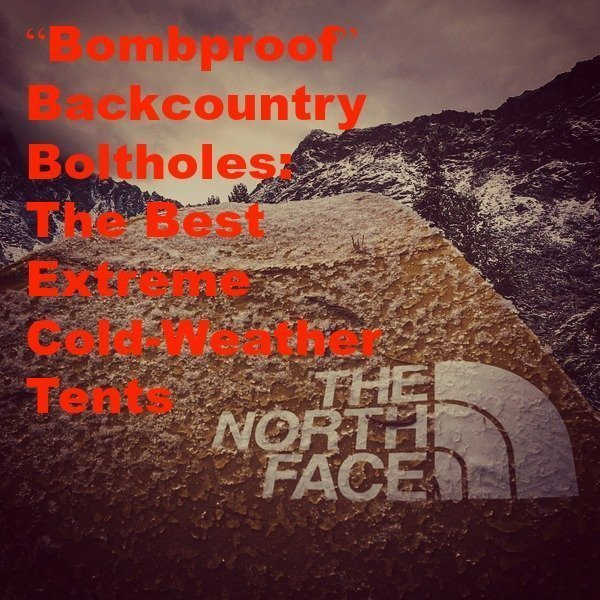 """""""Bombproof"""" Backcountry Boltholes: The Best Extreme Cold-Weather Tents"""
